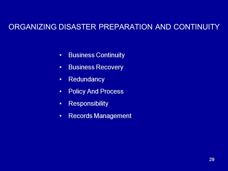 29 ORGANIZING DISASTER PREPARATION AND CONTINUITY Business Continuity Business Recovery Redundancy Policy And Process Responsibility Records Management