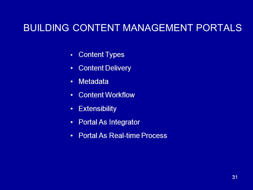 31 BUILDING CONTENT MANAGEMENT PORTALS Content Types Content Delivery Metadata Content Workflow Extensibility Portal As Integrator Portal As Real-time Process