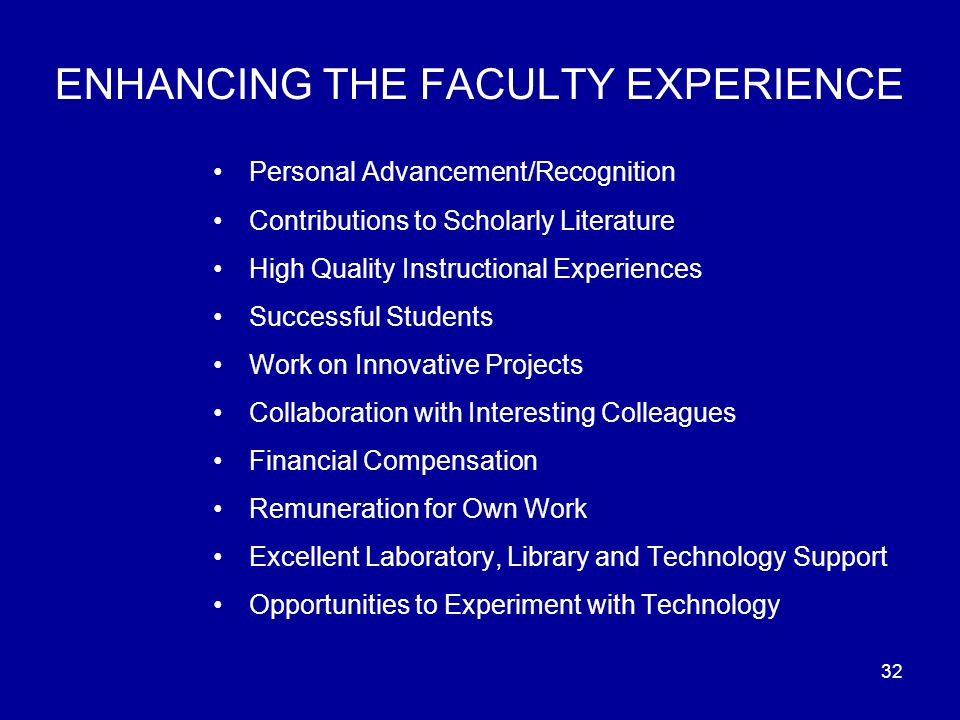 32 ENHANCING THE FACULTY EXPERIENCE Personal Advancement/Recognition Contributions to Scholarly Literature High Quality Instructional Experiences Successful Students Work on Innovative Projects Collaboration with Interesting Colleagues Financial Compensation Remuneration for Own Work Excellent Laboratory, Library and Technology Support Opportunities to Experiment with Technology