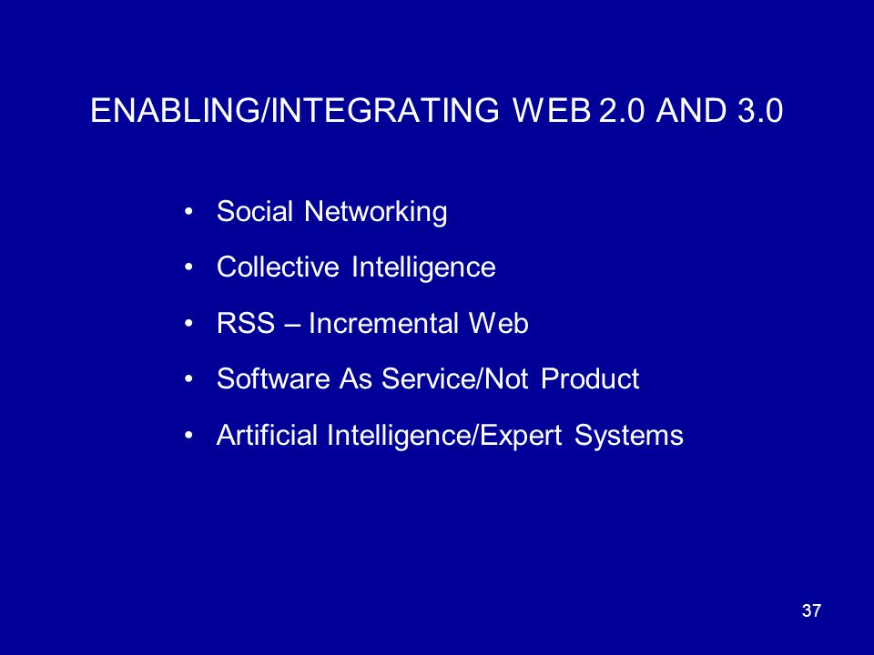 37 ENABLING/INTEGRATING WEB 2.0 AND 3.0 Social Networking Collective Intelligence RSS – Incremental Web Software As Service/Not Product Artificial Intelligence/Expert Systems