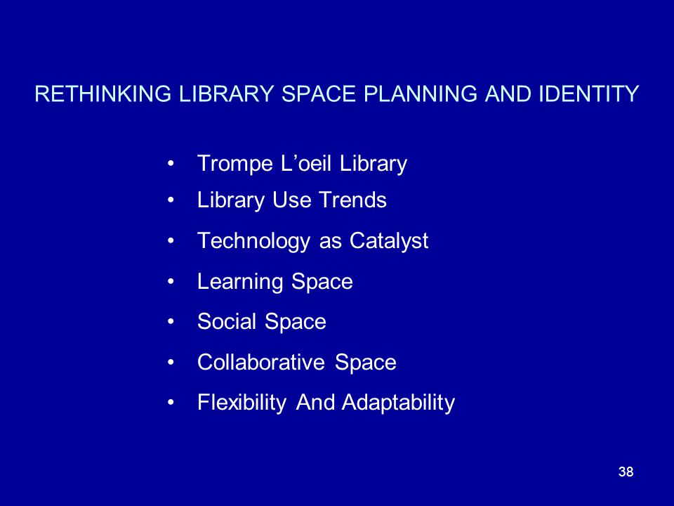 38 RETHINKING LIBRARY SPACE PLANNING AND IDENTITY Trompe L'oeil Library Library Use Trends Technology as Catalyst Learning Space Social Space Collaborative Space Flexibility And Adaptability