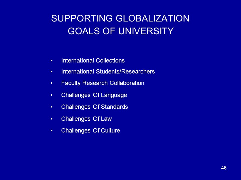 46 SUPPORTING GLOBALIZATION GOALS OF UNIVERSITY International Collections International Students/Researchers Faculty Research Collaboration Challenges Of Language Challenges Of Standards Challenges Of Law Challenges Of Culture