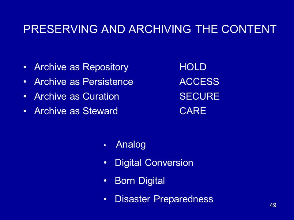 49 PRESERVING AND ARCHIVING THE CONTENT Archive as RepositoryHOLD Archive as PersistenceACCESS Archive as CurationSECURE Archive as Steward CARE Analog Digital Conversion Born Digital Disaster Preparedness