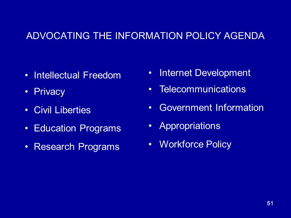 51 ADVOCATING THE INFORMATION POLICY AGENDA Intellectual Freedom Privacy Civil Liberties Education Programs Research Programs Internet Development Telecommunications Government Information Appropriations Workforce Policy