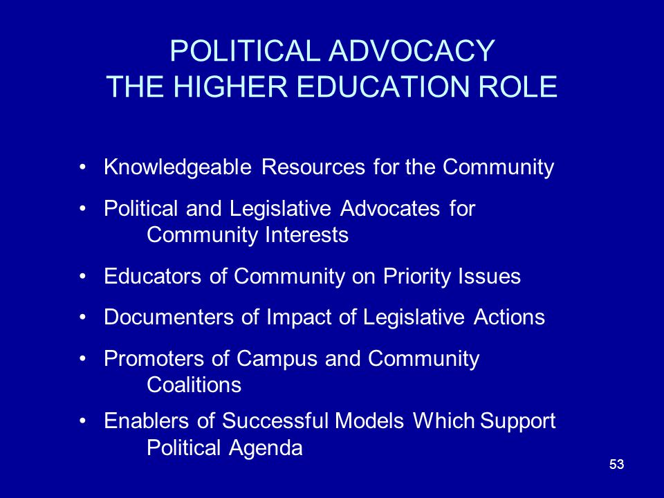 53 POLITICAL ADVOCACY THE HIGHER EDUCATION ROLE Knowledgeable Resources for the Community Political and Legislative Advocates for Community Interests Educators of Community on Priority Issues Documenters of Impact of Legislative Actions Promoters of Campus and Community Coalitions Enablers of Successful Models Which Support Political Agenda