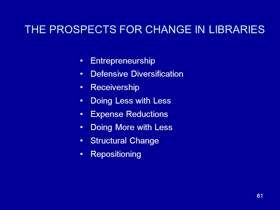 61 THE PROSPECTS FOR CHANGE IN LIBRARIES Entrepreneurship Defensive Diversification Receivership Doing Less with Less Expense Reductions Doing More with Less Structural Change Repositioning