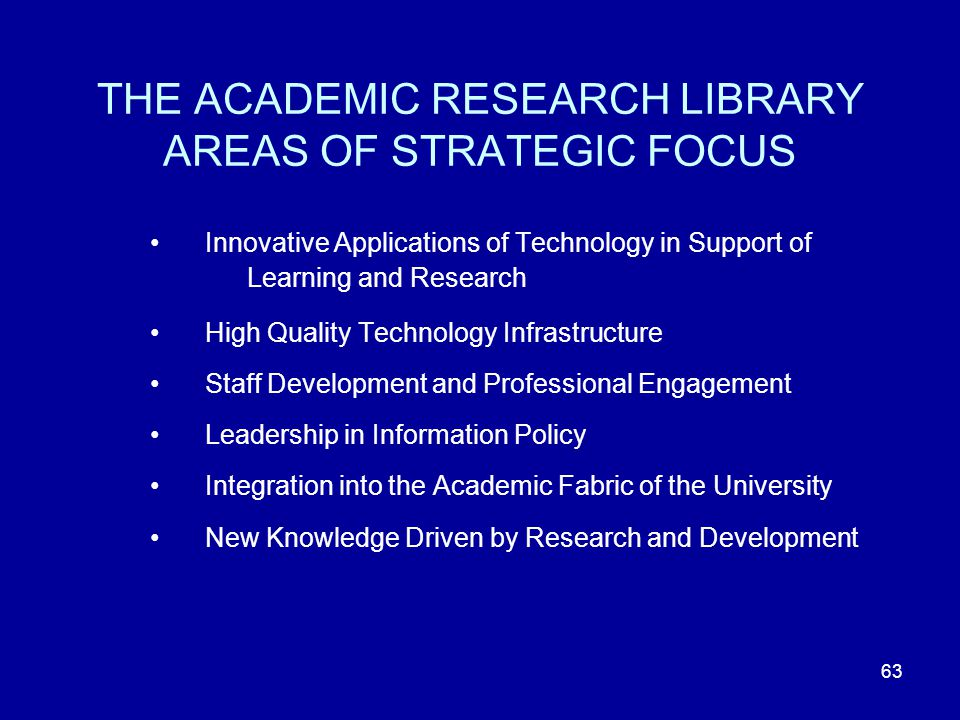 63 THE ACADEMIC RESEARCH LIBRARY AREAS OF STRATEGIC FOCUS Innovative Applications of Technology in Support of Learning and Research High Quality Technology Infrastructure Staff Development and Professional Engagement Leadership in Information Policy Integration into the Academic Fabric of the University New Knowledge Driven by Research and Development