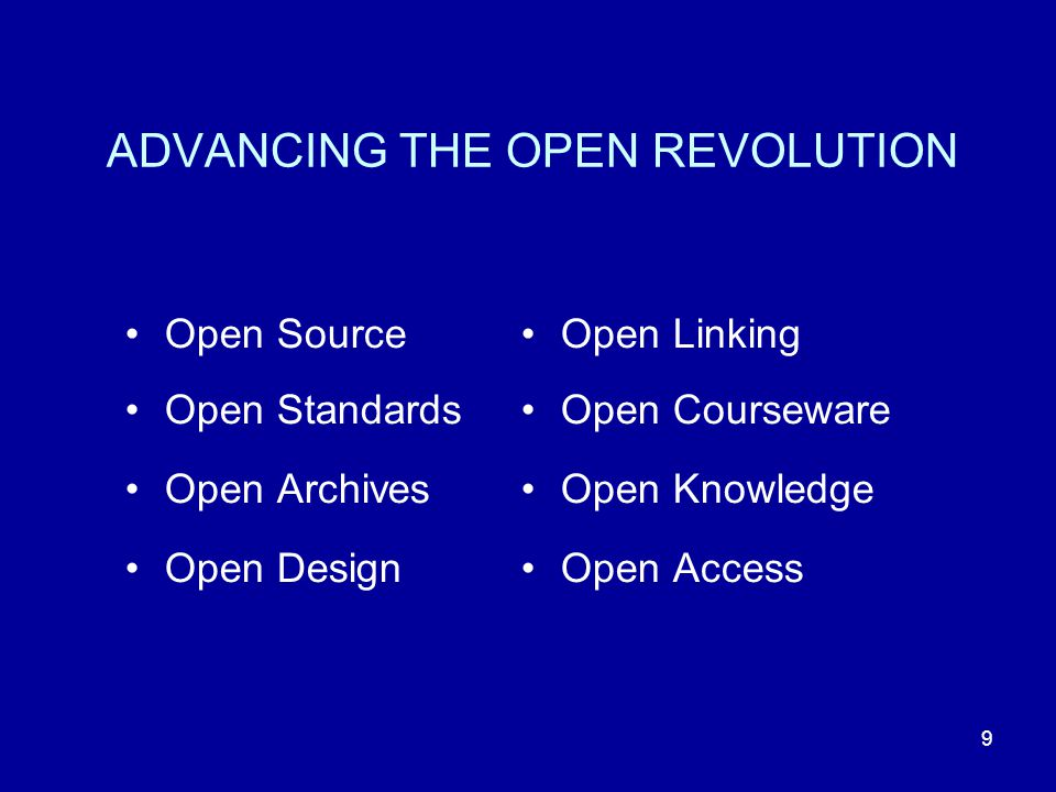 9 ADVANCING THE OPEN REVOLUTION Open Source Open Standards Open Archives Open Design Open Linking Open Courseware Open Knowledge Open Access