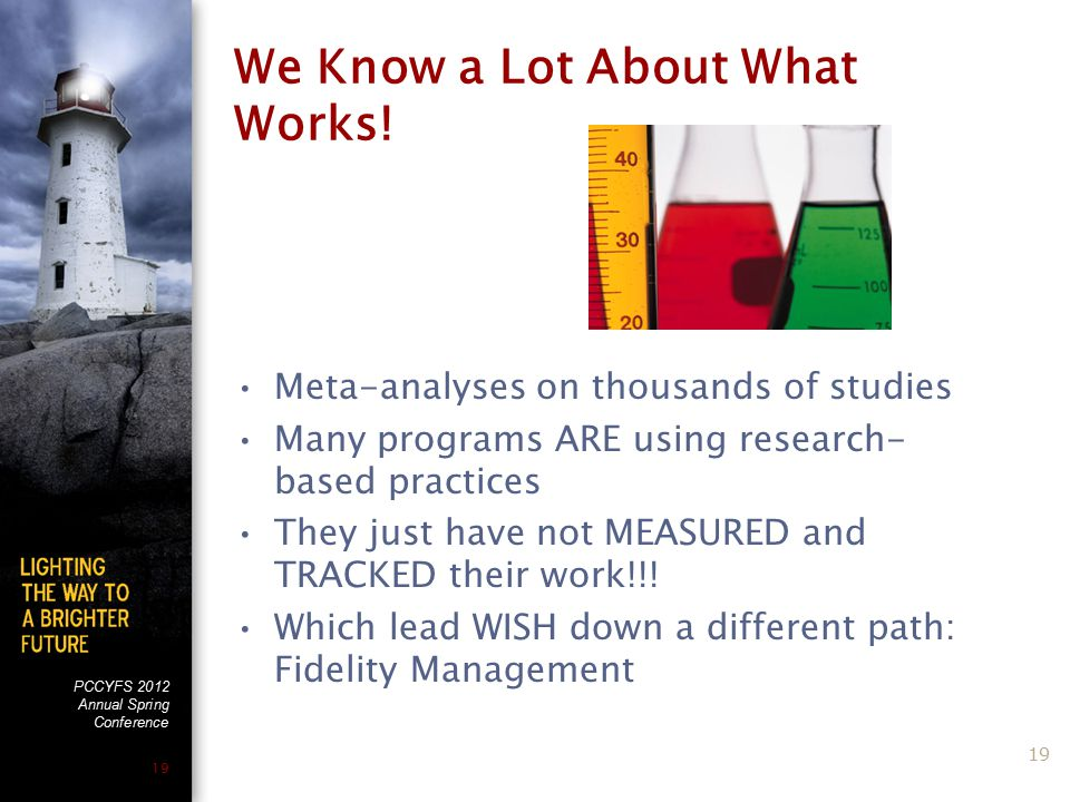 PCCYFS 2012 Annual Spring Conference 19 We Know a Lot About What Works! Meta-analyses on thousands of studies Many programs ARE using research- based