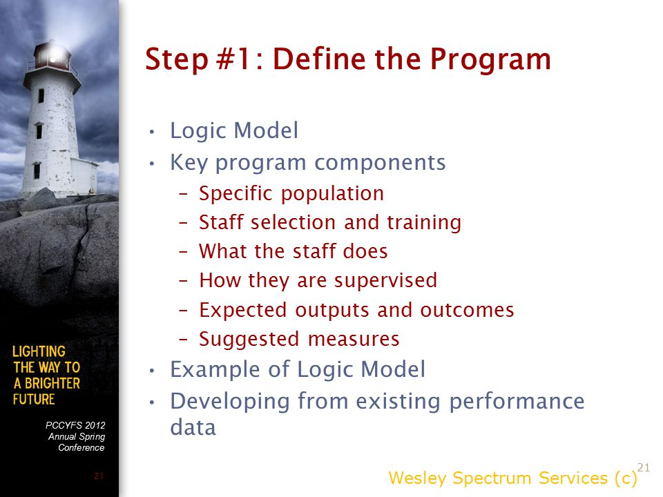 PCCYFS 2012 Annual Spring Conference 21 Step #1: Define the Program Logic Model Key program components –Specific population –Staff selection and training –What the staff does –How they are supervised –Expected outputs and outcomes –Suggested measures Example of Logic Model Developing from existing performance data Wesley Spectrum Services (c) 21