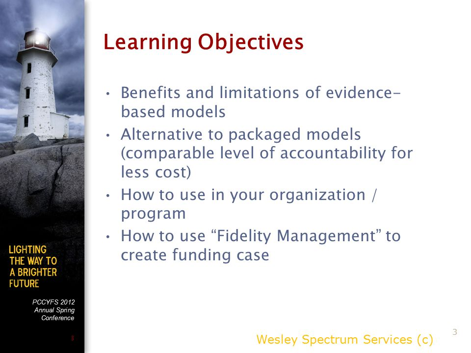 PCCYFS 2012 Annual Spring Conference 3 Learning Objectives Benefits and limitations of evidence- based models Alternative to packaged models (comparable level of accountability for less cost) How to use in your organization / program How to use Fidelity Management to create funding case Wesley Spectrum Services (c) 3
