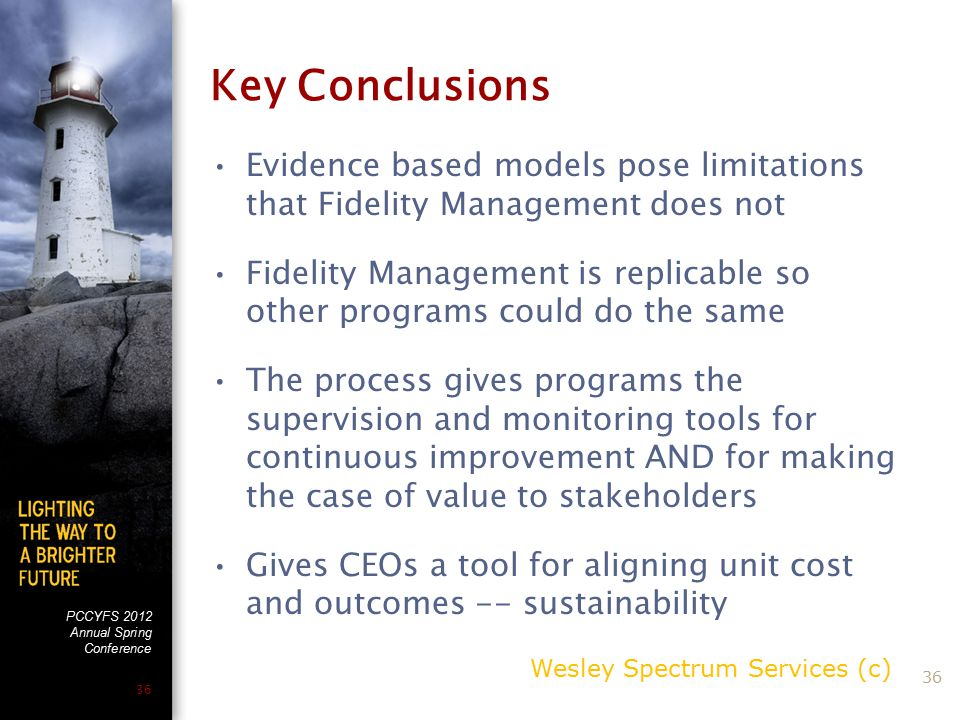 PCCYFS 2012 Annual Spring Conference 36 Key Conclusions Evidence based models pose limitations that Fidelity Management does not Fidelity Management is replicable so other programs could do the same The process gives programs the supervision and monitoring tools for continuous improvement AND for making the case of value to stakeholders Gives CEOs a tool for aligning unit cost and outcomes -- sustainability Wesley Spectrum Services (c) 36