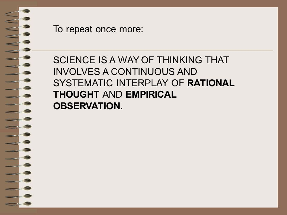 To repeat once more: SCIENCE IS A WAY OF THINKING THAT INVOLVES A CONTINUOUS AND SYSTEMATIC INTERPLAY OF RATIONAL THOUGHT AND EMPIRICAL OBSERVATION.