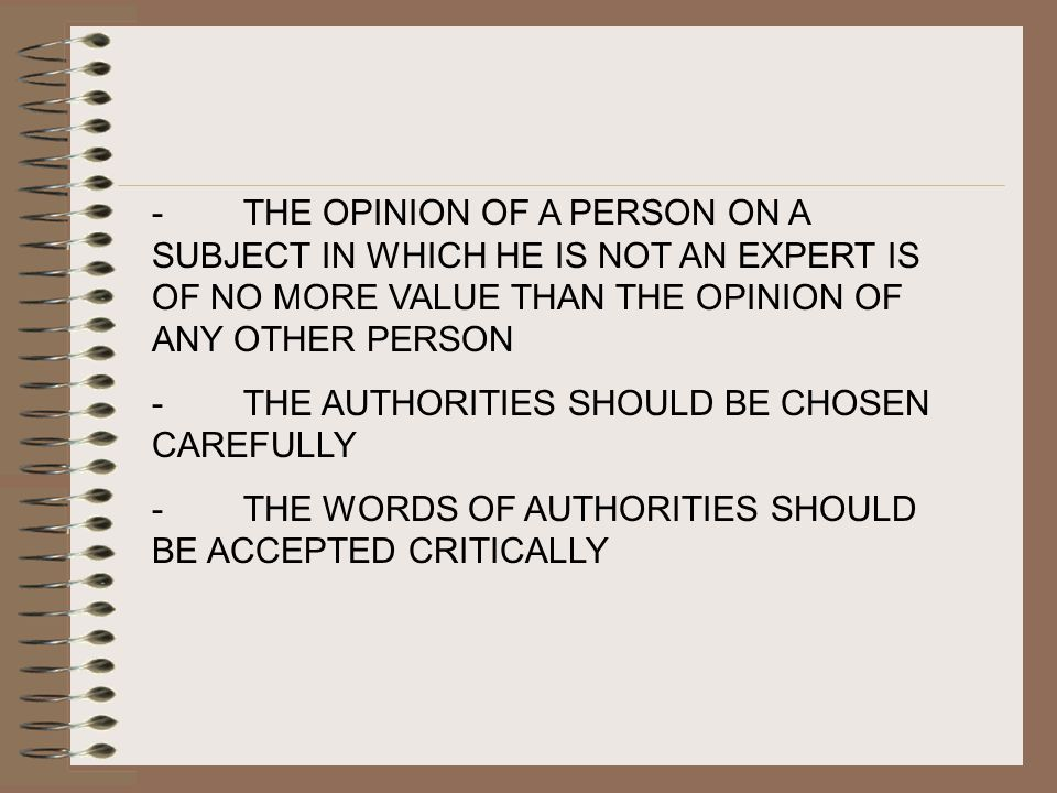 - THE OPINION OF A PERSON ON A SUBJECT IN WHICH HE IS NOT AN EXPERT IS OF NO MORE VALUE THAN THE OPINION OF ANY OTHER PERSON - THE AUTHORITIES SHOULD BE CHOSEN CAREFULLY - THE WORDS OF AUTHORITIES SHOULD BE ACCEPTED CRITICALLY