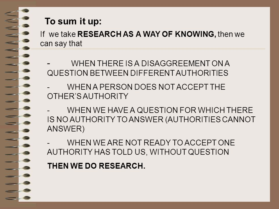 To sum it up: If we take RESEARCH AS A WAY OF KNOWING, then we can say that - WHEN THERE IS A DISAGGREEMENT ON A QUESTION BETWEEN DIFFERENT AUTHORITIES - WHEN A PERSON DOES NOT ACCEPT THE OTHER'S AUTHORITY - WHEN WE HAVE A QUESTION FOR WHICH THERE IS NO AUTHORITY TO ANSWER (AUTHORITIES CANNOT ANSWER) - WHEN WE ARE NOT READY TO ACCEPT ONE AUTHORITY HAS TOLD US, WITHOUT QUESTION THEN WE DO RESEARCH.