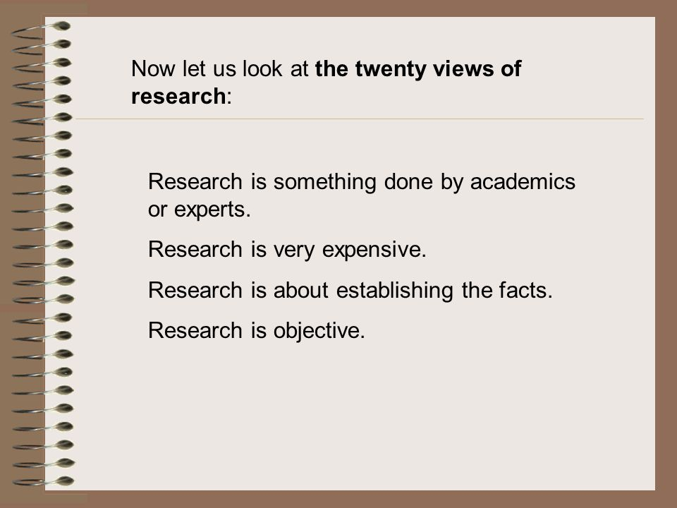 Now let us look at the twenty views of research: Research is something done by academics or experts.