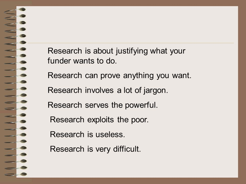 Research is about justifying what your funder wants to do.