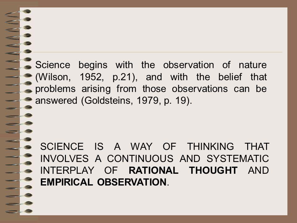 Science begins with the observation of nature (Wilson, 1952, p.21), and with the belief that problems arising from those observations can be answered (Goldsteins, 1979, p.