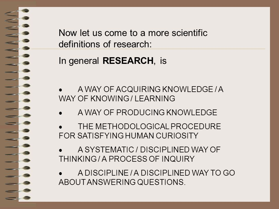 Now let us come to a more scientific definitions of research: In general RESEARCH, is  A WAY OF ACQUIRING KNOWLEDGE / A WAY OF KNOWING / LEARNING  A WAY OF PRODUCING KNOWLEDGE  THE METHODOLOGICAL PROCEDURE FOR SATISFYING HUMAN CURIOSITY  A SYSTEMATIC / DISCIPLINED WAY OF THINKING / A PROCESS OF INQUIRY  A DISCIPLINE / A DISCIPLINED WAY TO GO ABOUT ANSWERING QUESTIONS.