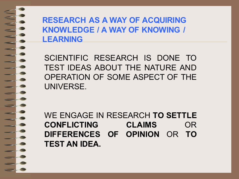 RESEARCH AS A WAY OF ACQUIRING KNOWLEDGE / A WAY OF KNOWING / LEARNING SCIENTIFIC RESEARCH IS DONE TO TEST IDEAS ABOUT THE NATURE AND OPERATION OF SOME ASPECT OF THE UNIVERSE.