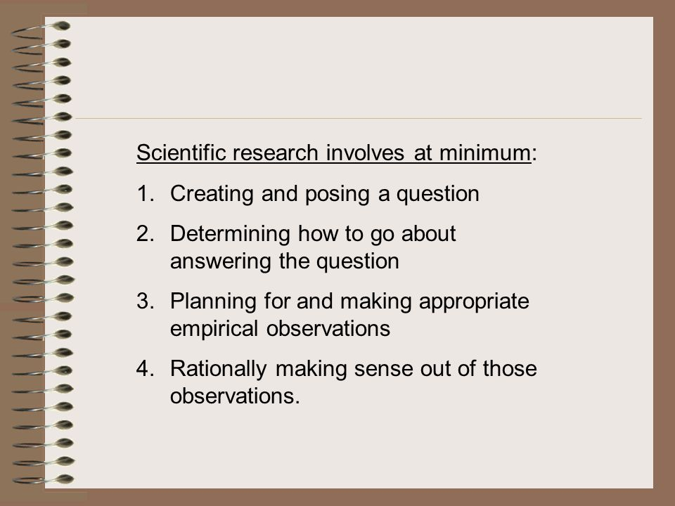 Scientific research involves at minimum: 1.Creating and posing a question 2.Determining how to go about answering the question 3.Planning for and making appropriate empirical observations 4.Rationally making sense out of those observations.