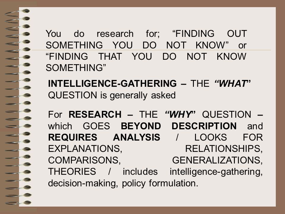 You do research for; FINDING OUT SOMETHING YOU DO NOT KNOW or FINDING THAT YOU DO NOT KNOW SOMETHING INTELLIGENCE-GATHERING – THE WHAT QUESTION is generally asked For RESEARCH – THE WHY QUESTION – which GOES BEYOND DESCRIPTION and REQUIRES ANALYSIS / LOOKS FOR EXPLANATIONS, RELATIONSHIPS, COMPARISONS, GENERALIZATIONS, THEORIES / includes intelligence-gathering, decision-making, policy formulation.