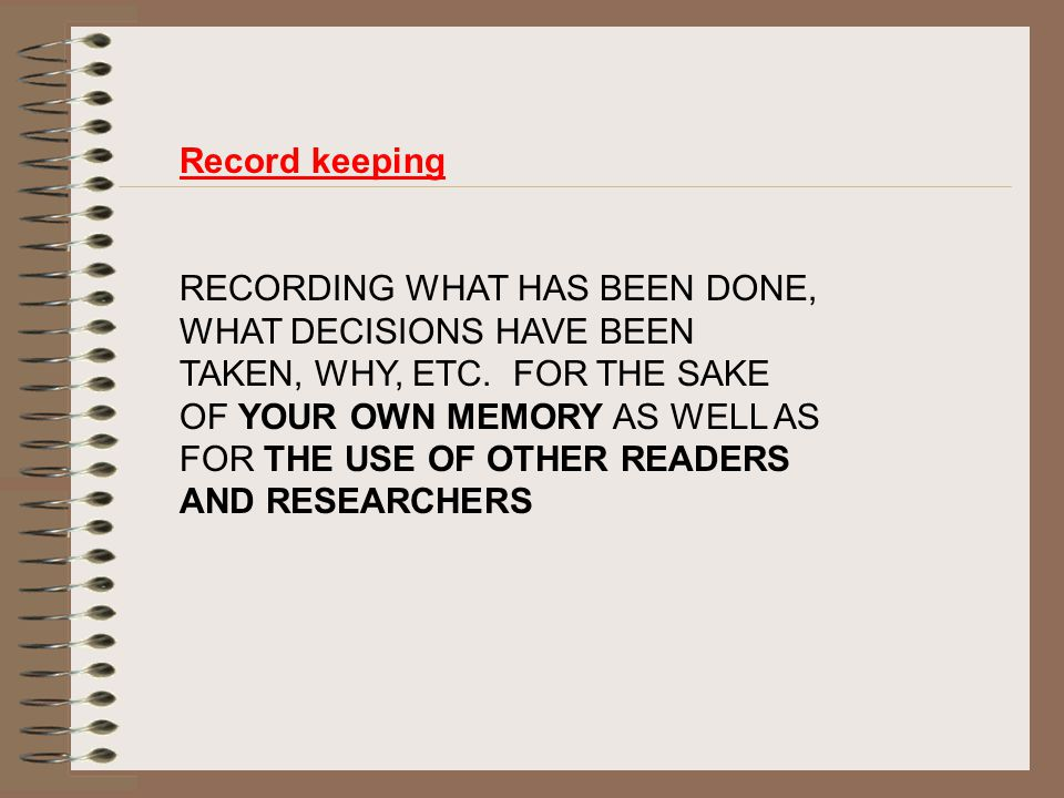 Record keeping RECORDING WHAT HAS BEEN DONE, WHAT DECISIONS HAVE BEEN TAKEN, WHY, ETC.