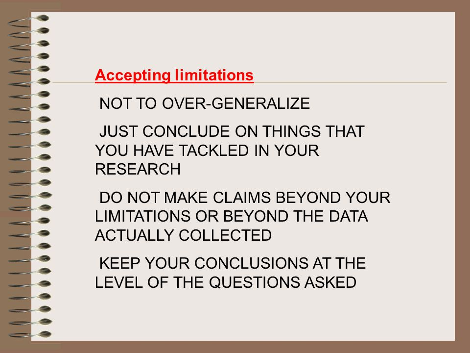 Accepting limitations NOT TO OVER-GENERALIZE JUST CONCLUDE ON THINGS THAT YOU HAVE TACKLED IN YOUR RESEARCH DO NOT MAKE CLAIMS BEYOND YOUR LIMITATIONS OR BEYOND THE DATA ACTUALLY COLLECTED KEEP YOUR CONCLUSIONS AT THE LEVEL OF THE QUESTIONS ASKED