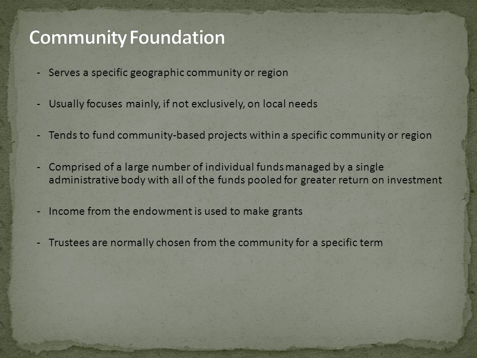 -Serves a specific geographic community or region -Usually focuses mainly, if not exclusively, on local needs -Tends to fund community-based projects within a specific community or region -Comprised of a large number of individual funds managed by a single administrative body with all of the funds pooled for greater return on investment -Income from the endowment is used to make grants -Trustees are normally chosen from the community for a specific term