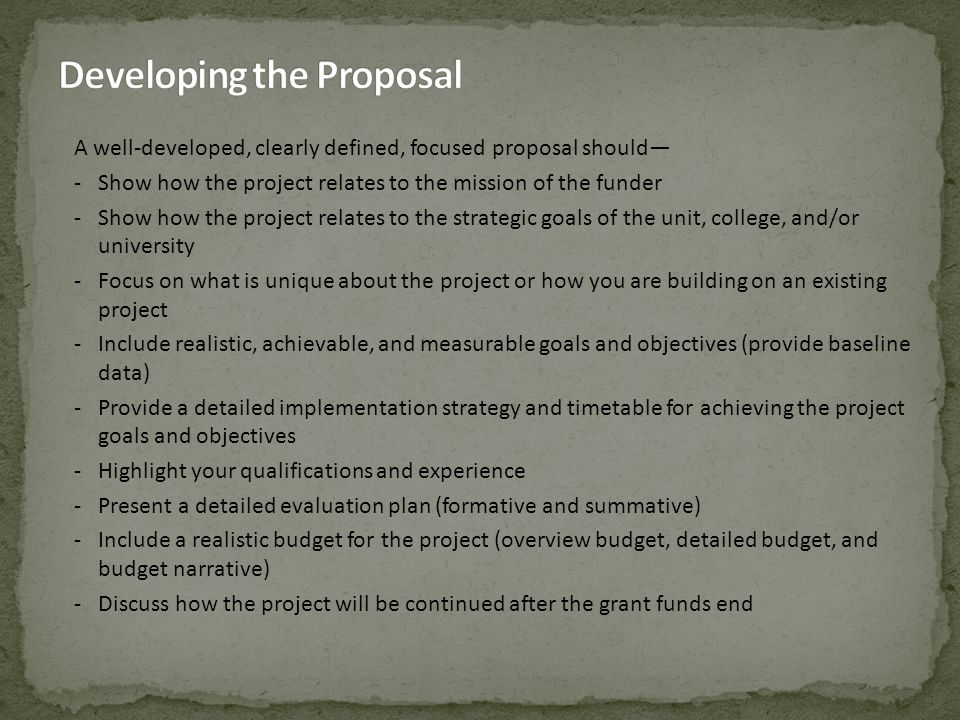 A well-developed, clearly defined, focused proposal should— -Show how the project relates to the mission of the funder -Show how the project relates to the strategic goals of the unit, college, and/or university -Focus on what is unique about the project or how you are building on an existing project -Include realistic, achievable, and measurable goals and objectives (provide baseline data) -Provide a detailed implementation strategy and timetable for achieving the project goals and objectives -Highlight your qualifications and experience -Present a detailed evaluation plan (formative and summative) -Include a realistic budget for the project (overview budget, detailed budget, and budget narrative) -Discuss how the project will be continued after the grant funds end