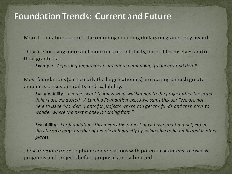 - More foundations seem to be requiring matching dollars on grants they award. - They are focusing more and more on accountability, both of themselves