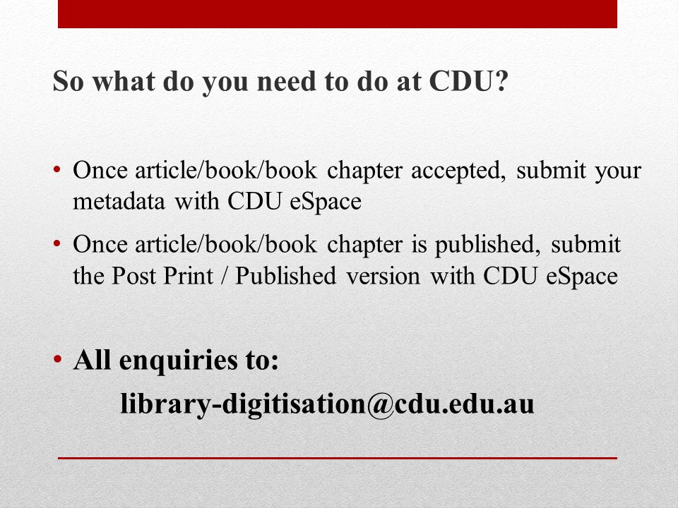 So what do you need to do at CDU? Once article/book/book chapter accepted, submit your metadata with CDU eSpace Once article/book/book chapter is publ
