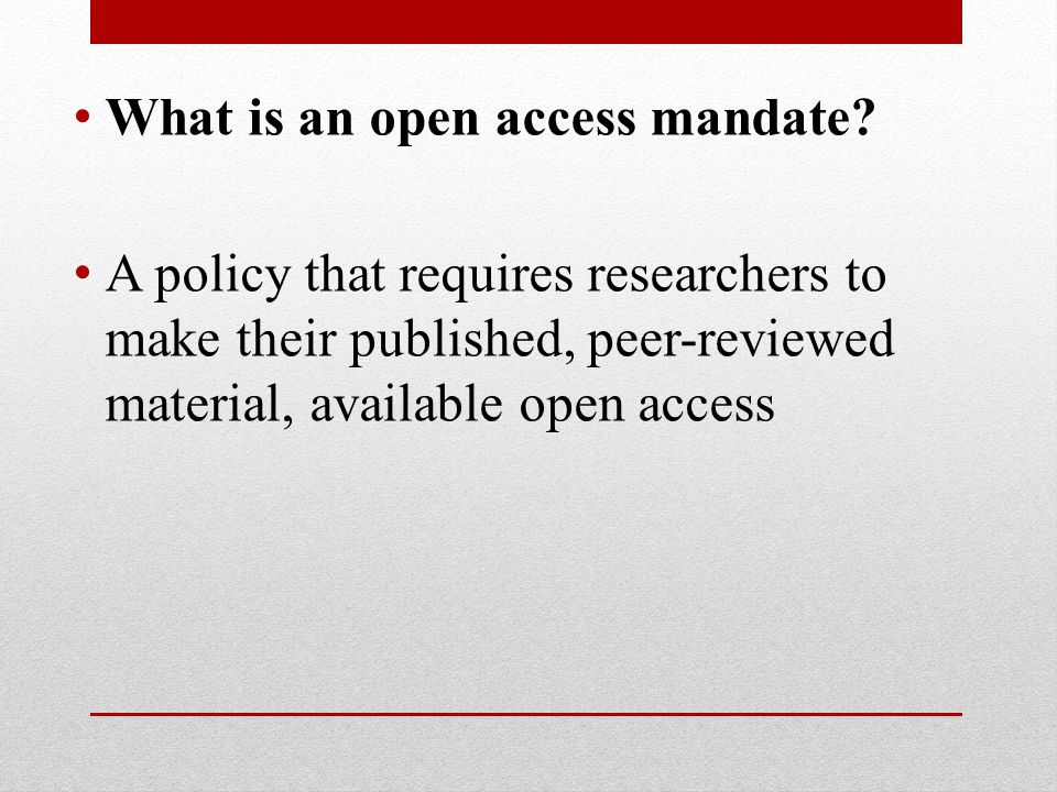 What is an open access mandate? A policy that requires researchers to make their published, peer-reviewed material, available open access