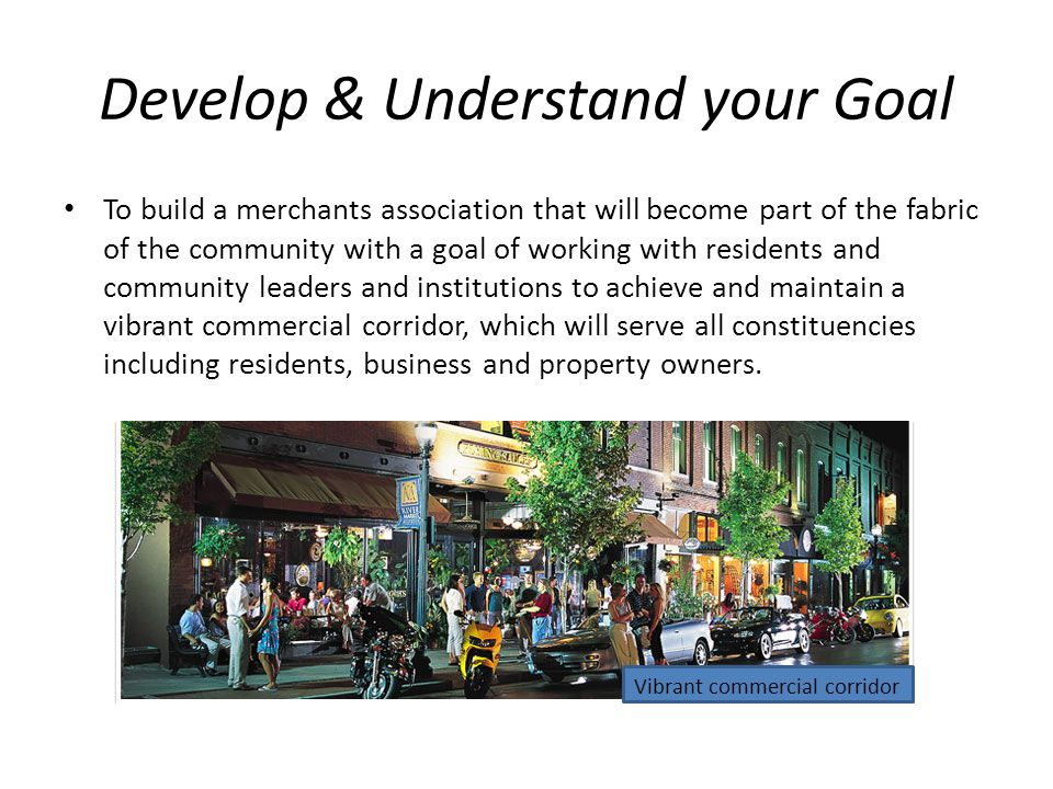 Develop & Understand your Goal To build a merchants association that will become part of the fabric of the community with a goal of working with residents and community leaders and institutions to achieve and maintain a vibrant commercial corridor, which will serve all constituencies including residents, business and property owners.