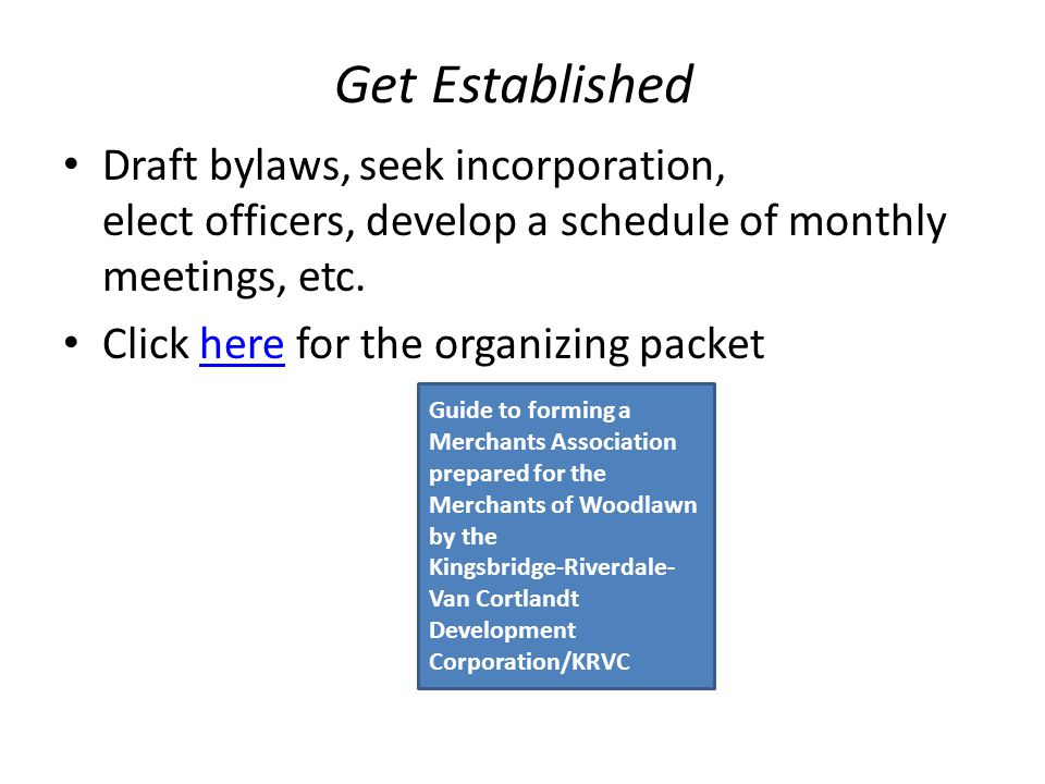 Get Established Draft bylaws, seek incorporation, elect officers, develop a schedule of monthly meetings, etc. Click here for the organizing packether