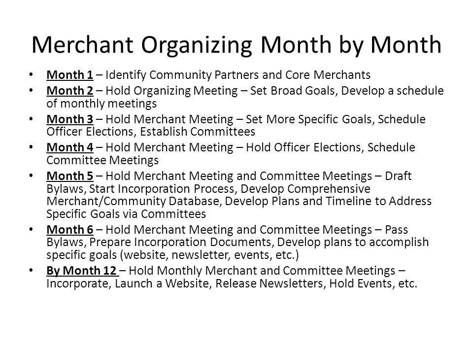Merchant Organizing Month by Month Month 1 – Identify Community Partners and Core Merchants Month 2 – Hold Organizing Meeting – Set Broad Goals, Develop a schedule of monthly meetings Month 3 – Hold Merchant Meeting – Set More Specific Goals, Schedule Officer Elections, Establish Committees Month 4 – Hold Merchant Meeting – Hold Officer Elections, Schedule Committee Meetings Month 5 – Hold Merchant Meeting and Committee Meetings – Draft Bylaws, Start Incorporation Process, Develop Comprehensive Merchant/Community Database, Develop Plans and Timeline to Address Specific Goals via Committees Month 6 – Hold Merchant Meeting and Committee Meetings – Pass Bylaws, Prepare Incorporation Documents, Develop plans to accomplish specific goals (website, newsletter, events, etc.) By Month 12 – Hold Monthly Merchant and Committee Meetings – Incorporate, Launch a Website, Release Newsletters, Hold Events, etc.