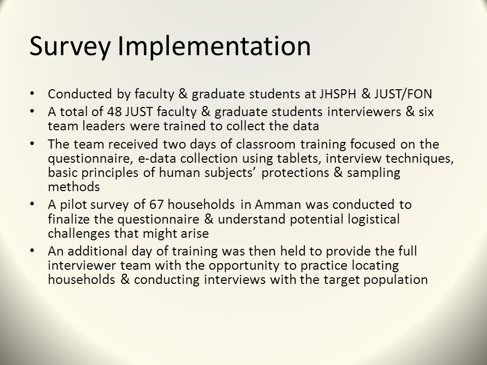 Survey Implementation Conducted by faculty & graduate students at JHSPH & JUST/FON A total of 48 JUST faculty & graduate students interviewers & six team leaders were trained to collect the data The team received two days of classroom training focused on the questionnaire, e-data collection using tablets, interview techniques, basic principles of human subjects' protections & sampling methods A pilot survey of 67 households in Amman was conducted to finalize the questionnaire & understand potential logistical challenges that might arise An additional day of training was then held to provide the full interviewer team with the opportunity to practice locating households & conducting interviews with the target population