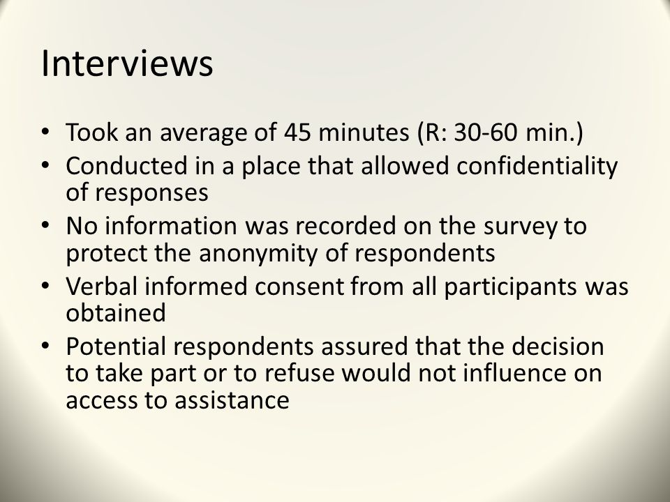 Interviews Took an average of 45 minutes (R: 30-60 min.) Conducted in a place that allowed confidentiality of responses No information was recorded on the survey to protect the anonymity of respondents Verbal informed consent from all participants was obtained Potential respondents assured that the decision to take part or to refuse would not influence on access to assistance