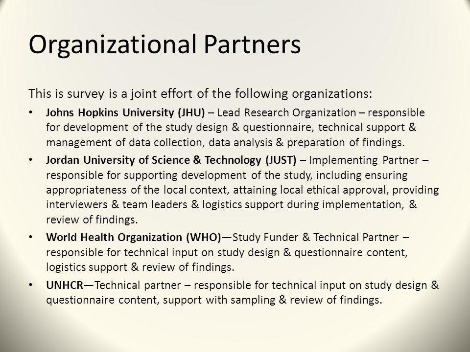 Organizational Partners This is survey is a joint effort of the following organizations: Johns Hopkins University (JHU) – Lead Research Organization – responsible for development of the study design & questionnaire, technical support & management of data collection, data analysis & preparation of findings.