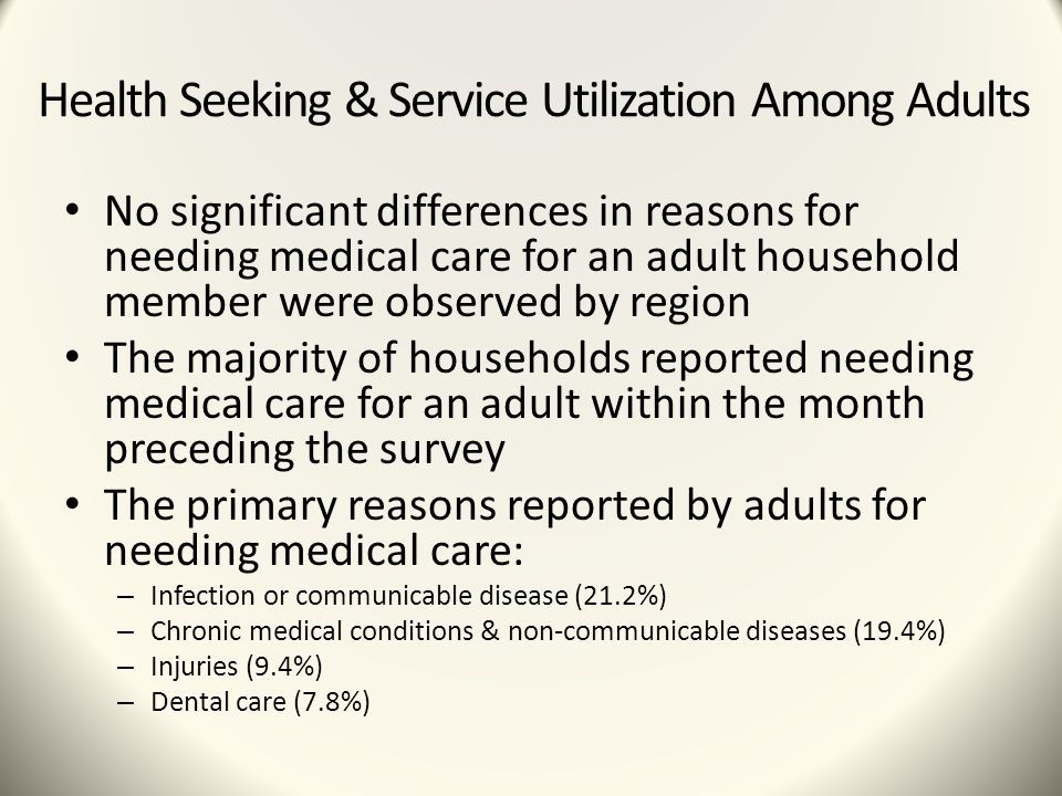 Health Seeking & Service Utilization Among Adults No significant differences in reasons for needing medical care for an adult household member were observed by region The majority of households reported needing medical care for an adult within the month preceding the survey The primary reasons reported by adults for needing medical care: – Infection or communicable disease (21.2%) – Chronic medical conditions & non-communicable diseases (19.4%) – Injuries (9.4%) – Dental care (7.8%)