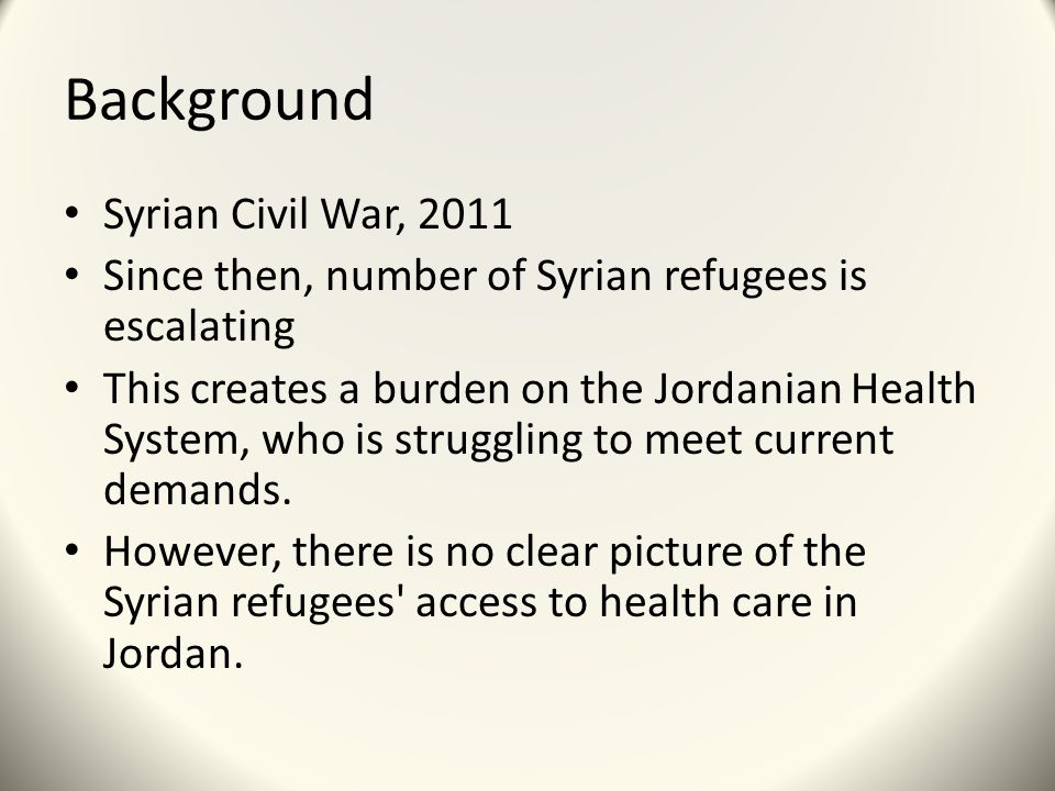 Background Syrian Civil War, 2011 Since then, number of Syrian refugees is escalating This creates a burden on the Jordanian Health System, who is struggling to meet current demands.