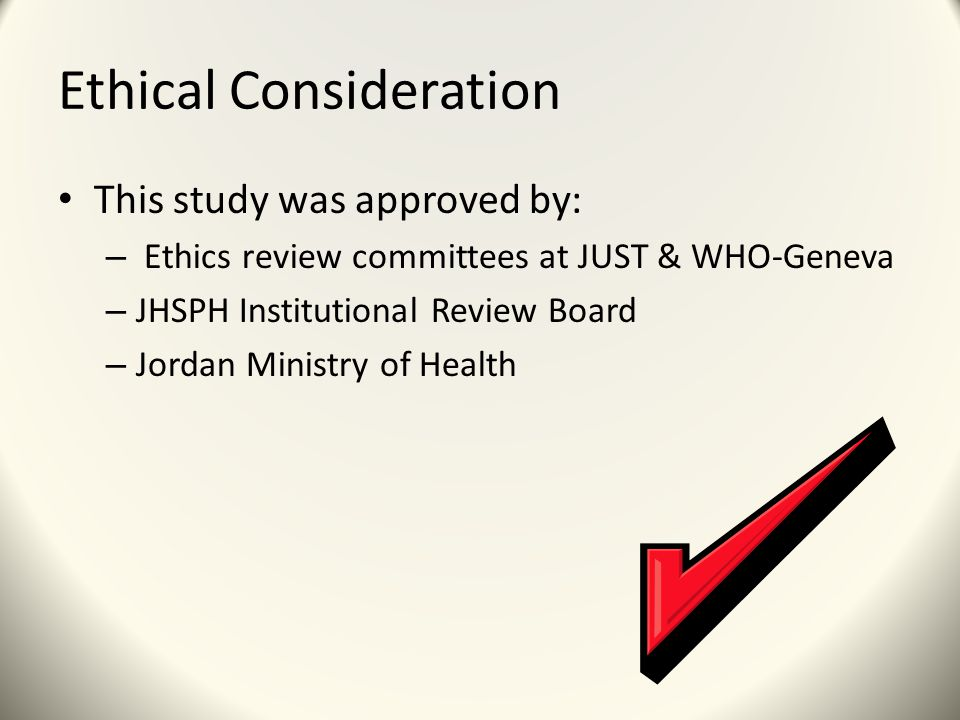 Ethical Consideration This study was approved by: – Ethics review committees at JUST & WHO-Geneva – JHSPH Institutional Review Board – Jordan Ministry of Health