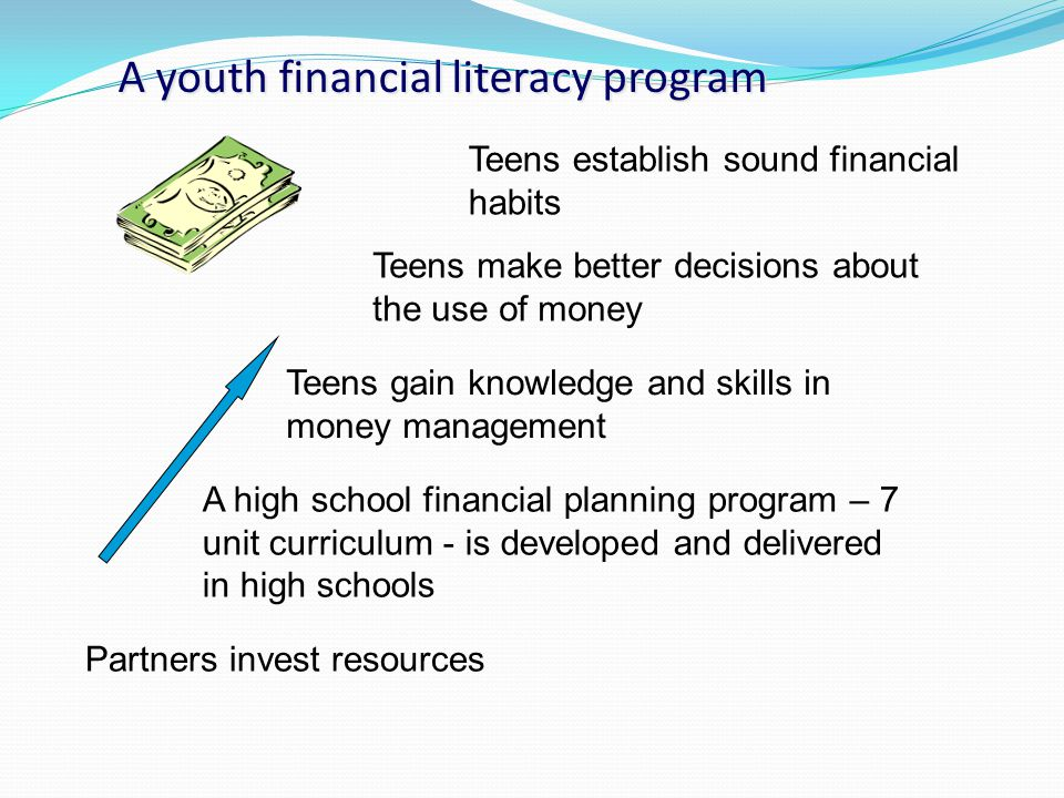 A youth financial literacy program Partners invest resources A high school financial planning program – 7 unit curriculum - is developed and delivered in high schools Teens gain knowledge and skills in money management Teens establish sound financial habits Teens make better decisions about the use of money