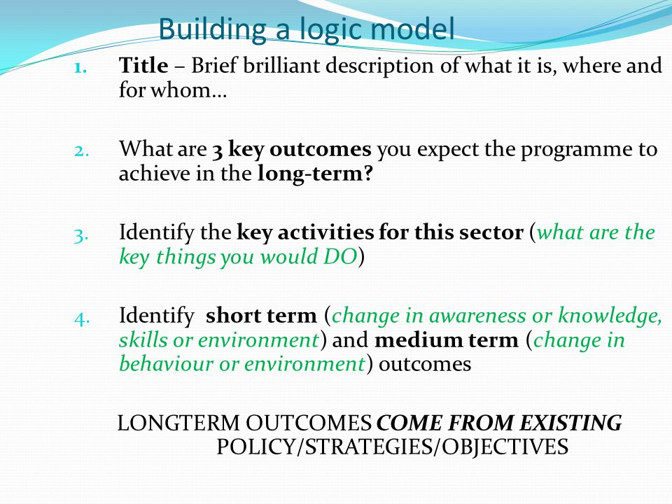 Building a logic model 1.Title – Brief brilliant description of what it is, where and for whom… 2.
