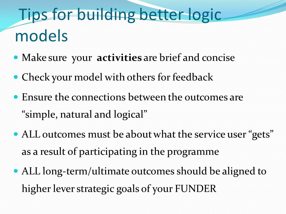 Tips for building better logic models Make sure your activities are brief and concise Check your model with others for feedback Ensure the connections between the outcomes are simple, natural and logical ALL outcomes must be about what the service user gets as a result of participating in the programme ALL long-term/ultimate outcomes should be aligned to higher lever strategic goals of your FUNDER