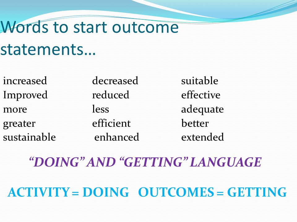 Words to start outcome statements… increaseddecreased suitable Improvedreducedeffective morelessadequate greaterefficientbetter sustainable enhancedextended DOING AND GETTING LANGUAGE ACTIVITY = DOING OUTCOMES = GETTING