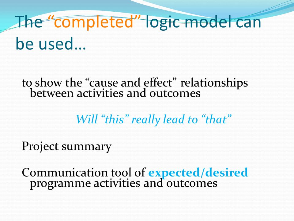 The completed logic model can be used… to show the cause and effect relationships between activities and outcomes Will this really lead to that Project summary Communication tool of expected/desired programme activities and outcomes