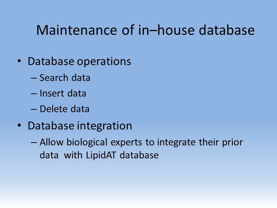Maintenance of in–house database Database operations – Search data – Insert data – Delete data Database integration – Allow biological experts to integrate their prior data with LipidAT database