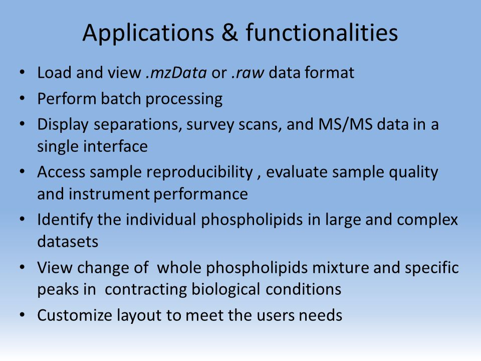 Applications & functionalities Load and view.mzData or.raw data format Perform batch processing Display separations, survey scans, and MS/MS data in a single interface Access sample reproducibility, evaluate sample quality and instrument performance Identify the individual phospholipids in large and complex datasets View change of whole phospholipids mixture and specific peaks in contracting biological conditions Customize layout to meet the users needs