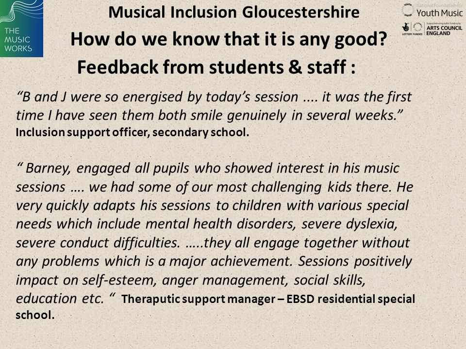 Musical Inclusion Gloucestershire Learning – music leader skills: The biggest barrier for many students is fear Music Leaders need to be emotionally intelligent Excellent feedback skills are central – picking up feedback from students, able to give feedback that is accurate, constructive and trustworthy